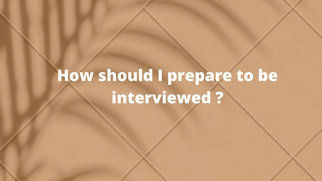 How should I prepare to be interviewed?